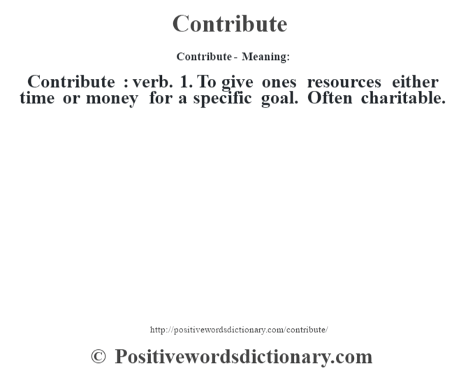Contribute- Meaning:Contribute  : verb. 1. To give one's resources either time or money for a specific goal. Often charitable.