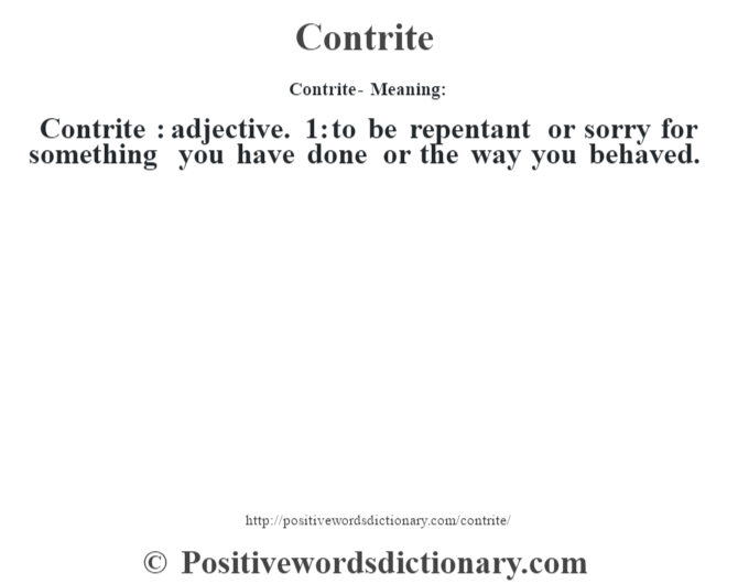 Contrite- Meaning:Contrite  : adjective. 1: to be repentant or sorry for something you have done or the way you behaved.