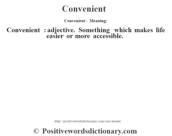 Convenient- Meaning:Convenient  : adjective. Something which makes life easier or more accessible.
