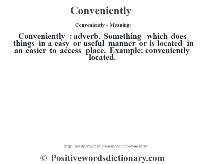 Conveniently- Meaning:Conveniently  : adverb. Something which does things in a easy or useful manner or is located in an easier to access place. Example: conveniently located.