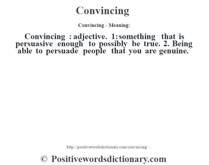 Convincing- Meaning:Convincing  : adjective. 1: something that is persuasive enough to possibly be true. 2. Being able to persuade people that you are genuine.