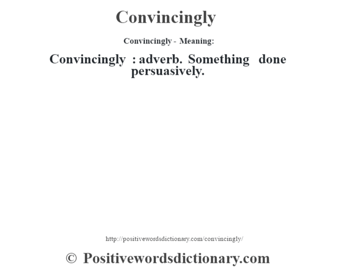 Convincingly- Meaning:Convincingly  : adverb. Something done persuasively.