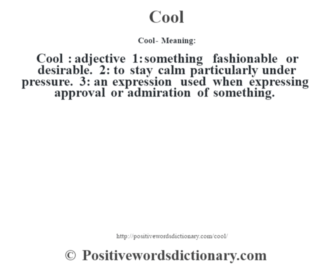 Cool- Meaning:Cool  : adjective 1: something fashionable or desirable. 2: to stay calm particularly under pressure.  3: an expression used when expressing approval or admiration of something.