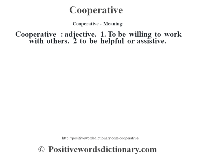 Cooperative- Meaning:Cooperative  : adjective. 1. To be willing to work with others. 2 to be helpful or assistive.