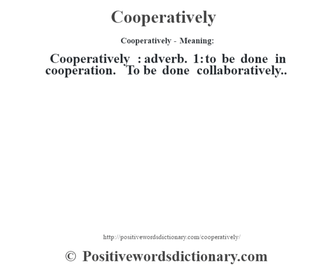 Cooperatively- Meaning:Cooperatively  : adverb. 1: to be done in cooperation. To be done collaboratively..