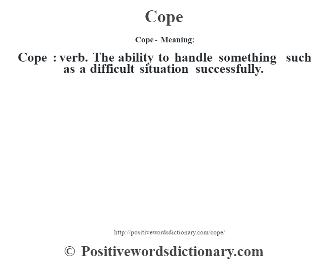 Cope- Meaning:Cope  : verb. The ability to handle something such as a difficult situation successfully.