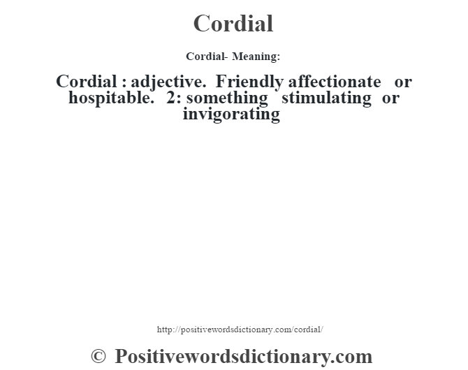 Cordial- Meaning:Cordial  : adjective. Friendly affectionate or hospitable. 2: something stimulating or invigorating