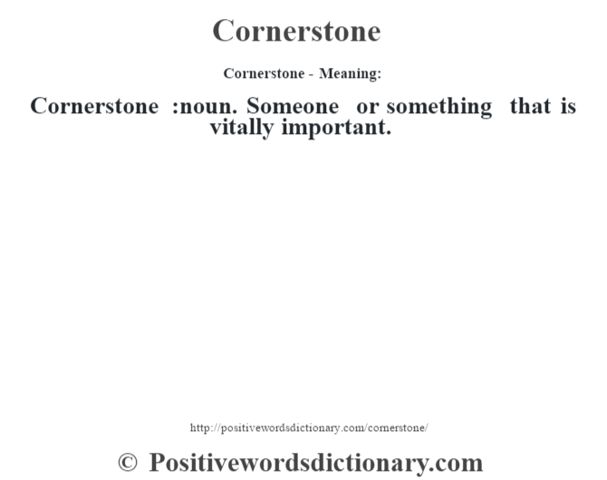 Cornerstone- Meaning:Cornerstone  :noun. Someone or something that is vitally important.
