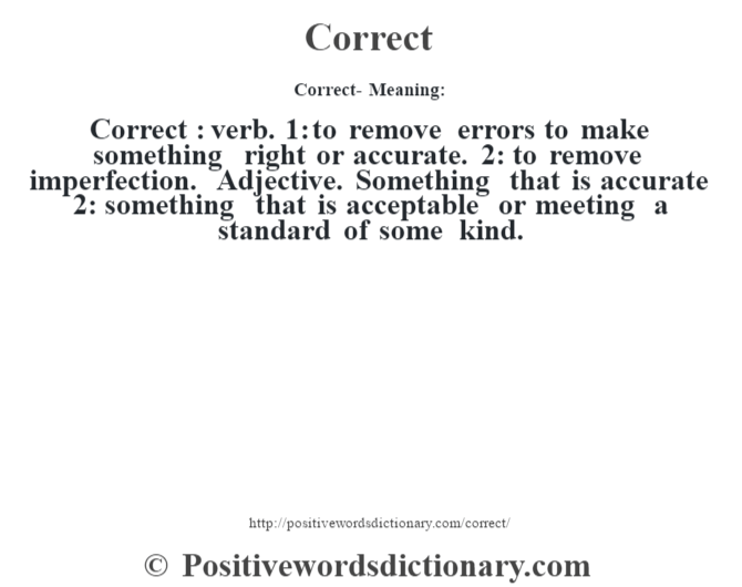Correct- Meaning:Correct  : verb. 1: to remove errors to make something right or accurate. 2: to remove imperfection. Adjective. Something that is accurate 2: something that is acceptable or meeting a standard of some kind.