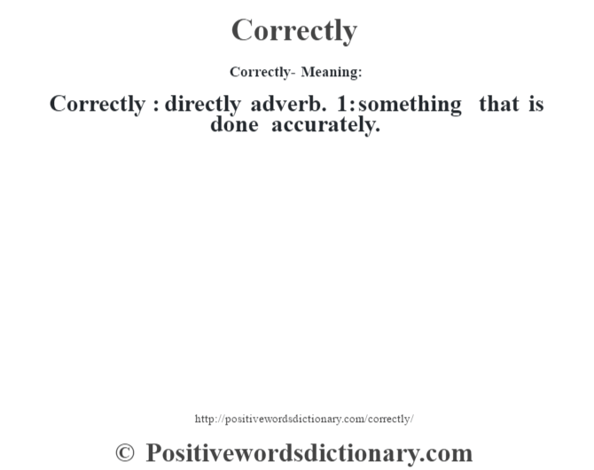 Correctly- Meaning:Correctly  : directly adverb. 1: something that is done accurately.