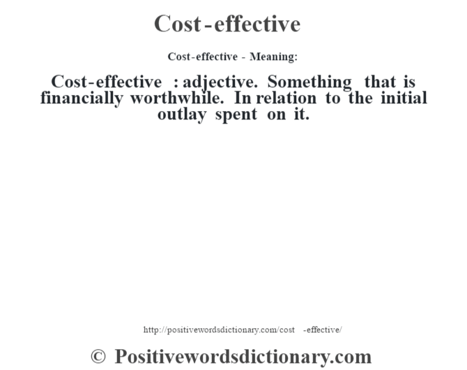Cost-effective- Meaning:Cost-effective  : adjective. Something that is financially worthwhile. In relation to the initial outlay spent on it.