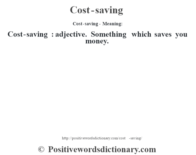 Cost-saving- Meaning:Cost-saving  : adjective. Something which saves you money.