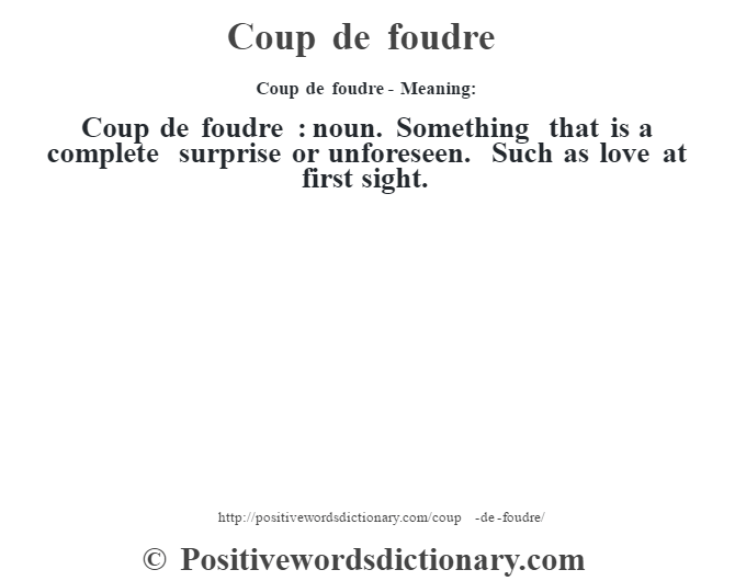 Coup de foudre- Meaning:Coup de foudre  : noun. Something that is a complete surprise or unforeseen. Such as love at first sight.