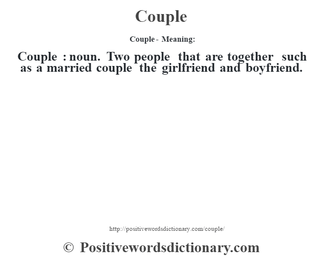Couple- Meaning:Couple  : noun. Two people that are together such as a married couple the girlfriend and boyfriend.