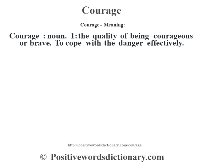 Courage- Meaning:Courage  : noun. 1: the quality of being courageous or brave. To cope with the danger effectively.