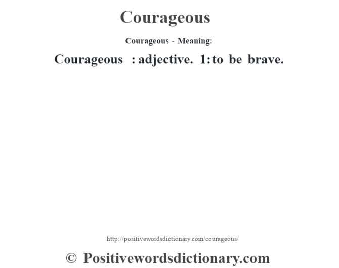 Courageous- Meaning:Courageous  : adjective. 1: to be brave.