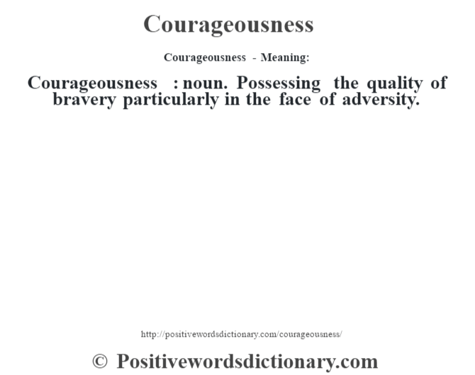 Courageousness- Meaning:Courageousness  : noun. Possessing the quality of bravery particularly in the face of adversity.