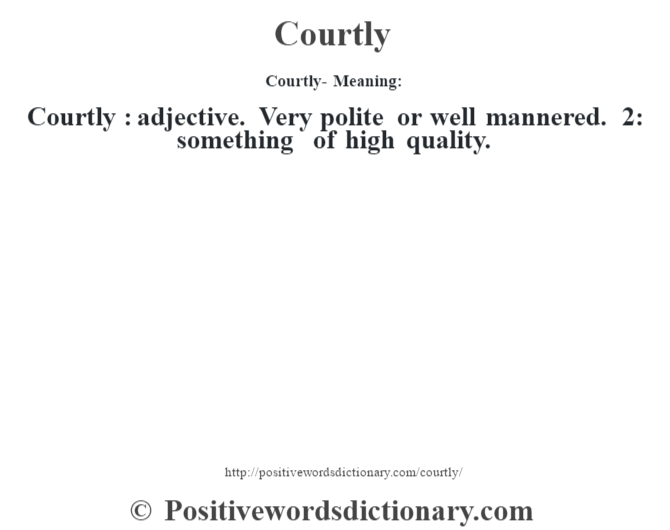 Courtly- Meaning:Courtly  : adjective. Very polite or well mannered. 2: something of high quality.
