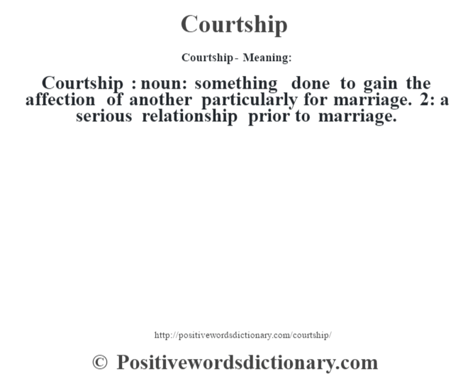 Courtship- Meaning:Courtship  : noun: something done to gain the affection of another particularly for marriage. 2: a serious relationship prior to marriage.