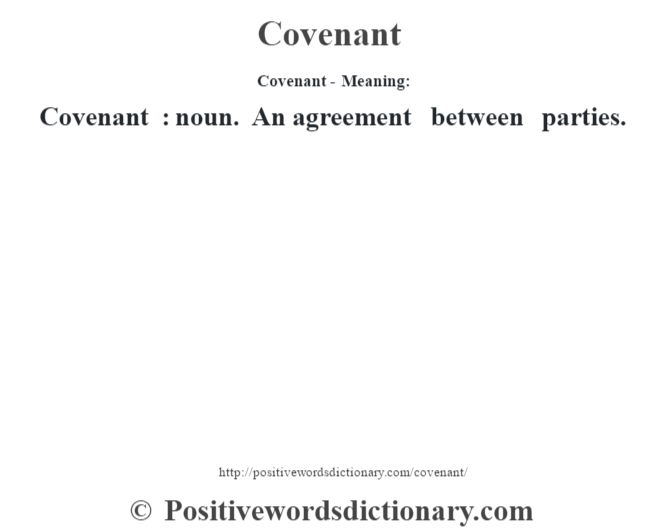 Covenant- Meaning:Covenant  : noun. An agreement between parties.