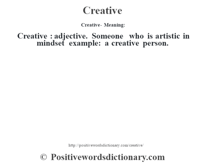Creative- Meaning:Creative  : adjective. Someone who is artistic in mindset example: a creative person.