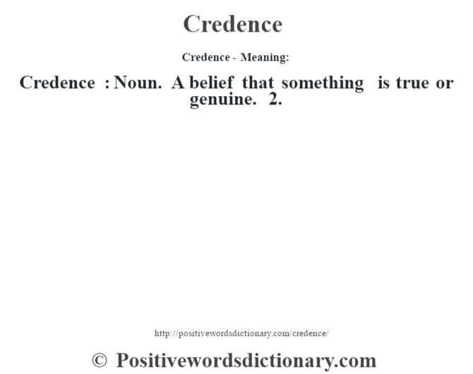 Credence- Meaning:Credence  : Noun. A belief that something is true or genuine. 2.