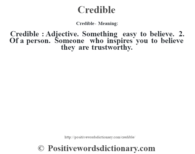 Credible- Meaning:Credible  : Adjective. Something easy to believe. 2. Of a person. Someone who inspires you to believe they are trustworthy.