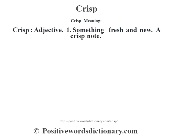Crisp- Meaning:Crisp  : Adjective. 1.  Something fresh and new.  A crisp note.