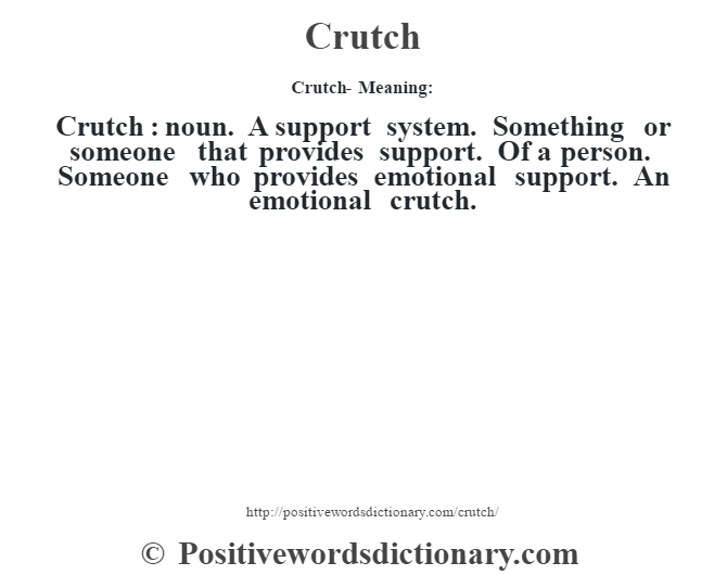 Crutch- Meaning:Crutch  : noun. A support system. Something or someone that provides support. Of a person. Someone who provides emotional support. An emotional crutch.