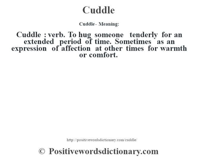 Cuddle- Meaning:Cuddle  : verb. To hug someone tenderly for an extended period of time. Sometimes as an expression of affection at other times for warmth or comfort.