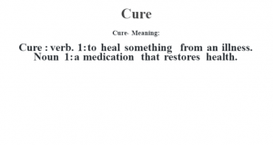 Cure- Meaning:Cure  : verb. 1: to heal something  from an illness. Noun 1: a medication that restores health.