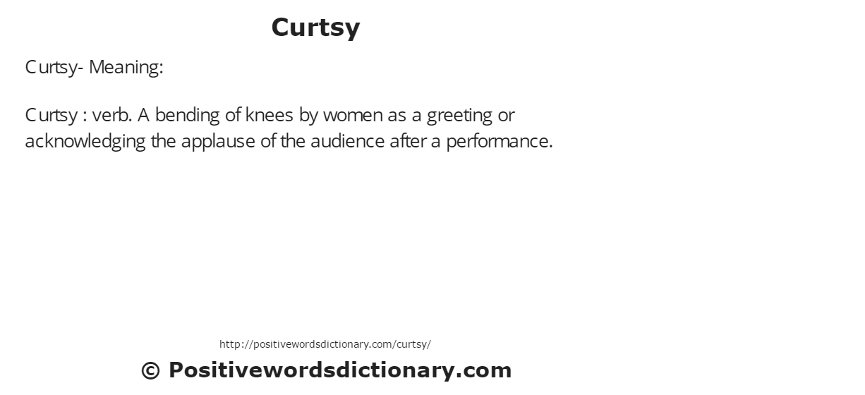 Curtsy- Meaning:Curtsy : verb. A bending of knees by women as a greeting or acknowledging the applause of the audience after a performance.