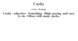 Cushy- Meaning:Cushy  : adjective. Something High-paying and easy to do. Often with many perks.
