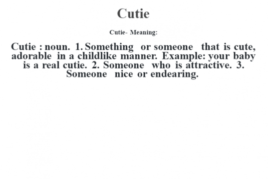Cutie- Meaning:Cutie  : noun. 1. Something or someone that is cute, adorable in a childlike manner. Example: your baby is a real cutie. 2. Someone who is attractive. 3. Someone nice or endearing.