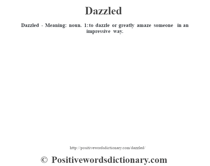 Dazzled - Meaning: noun. 1: to dazzle or greatly amaze someone in an impressive way.