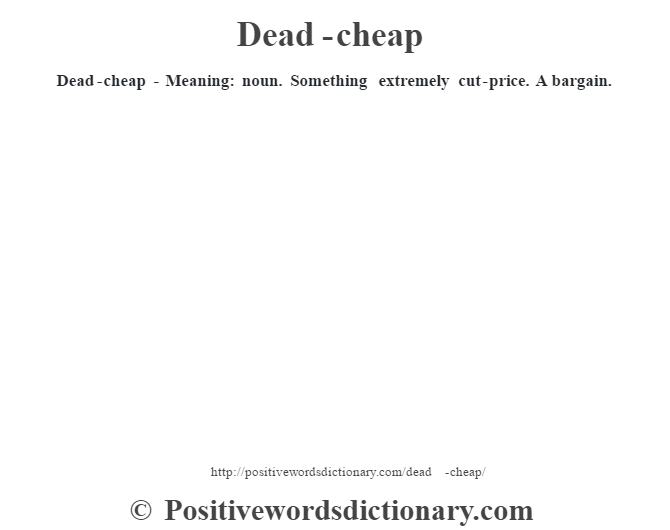 Dead-cheap - Meaning: noun. Something extremely cut-price. A bargain.