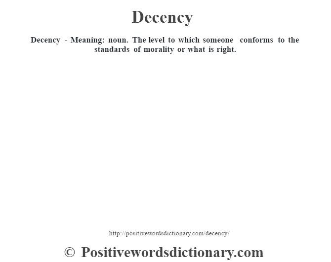 Decency - Meaning: noun. The level to which someone conforms to the standards of morality or what is right.