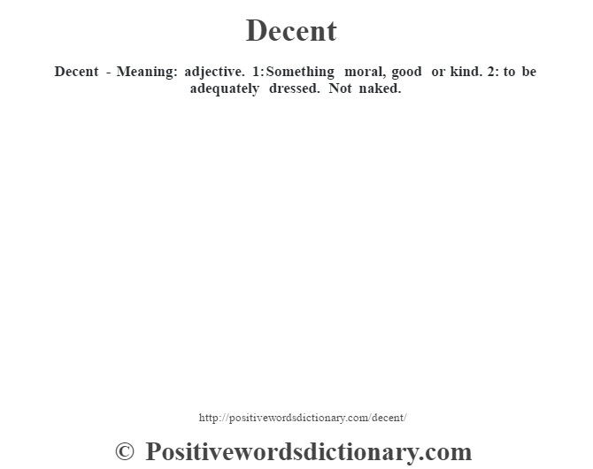 Decent - Meaning: adjective. 1: Something moral, good or kind. 2: to be adequately dressed. Not naked.