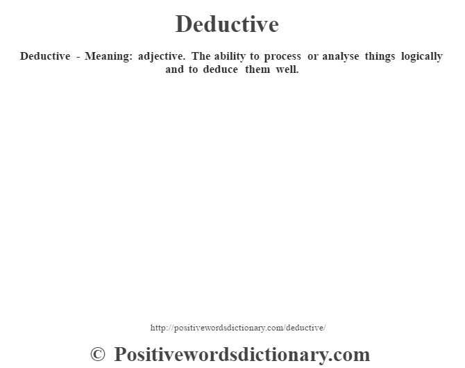 Deductive - Meaning: adjective. The ability to process or analyse things logically and to deduce them well.