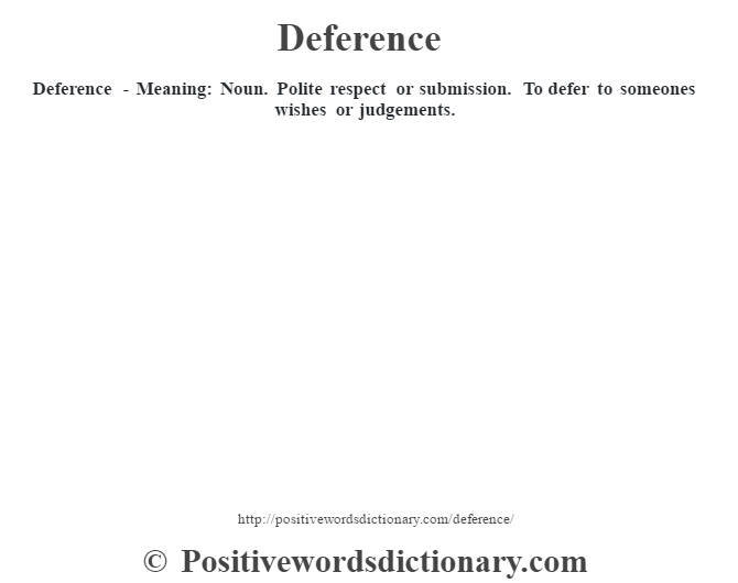 Deference - Meaning: Noun. Polite respect or submission.   To defer to someones wishes or judgements.