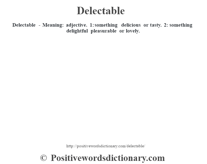 Delectable - Meaning: adjective. 1: something delicious or tasty. 2: something delightful pleasurable or lovely.