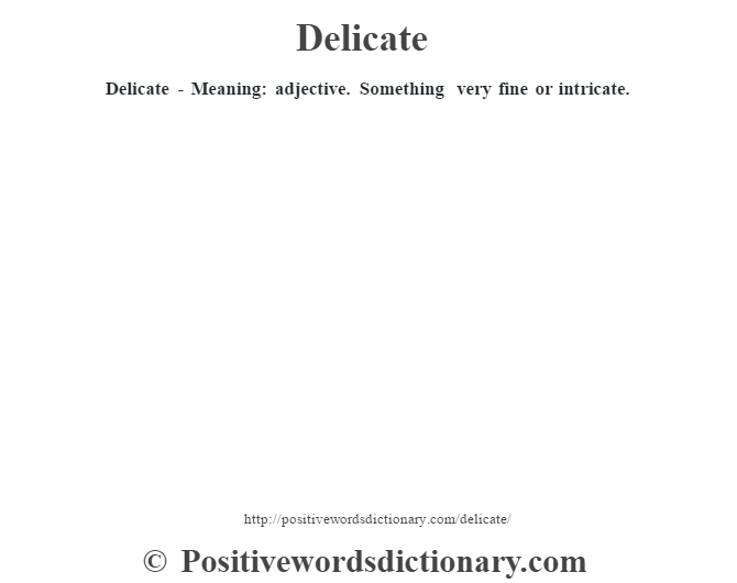Delicate - Meaning: adjective. Something very fine or intricate.