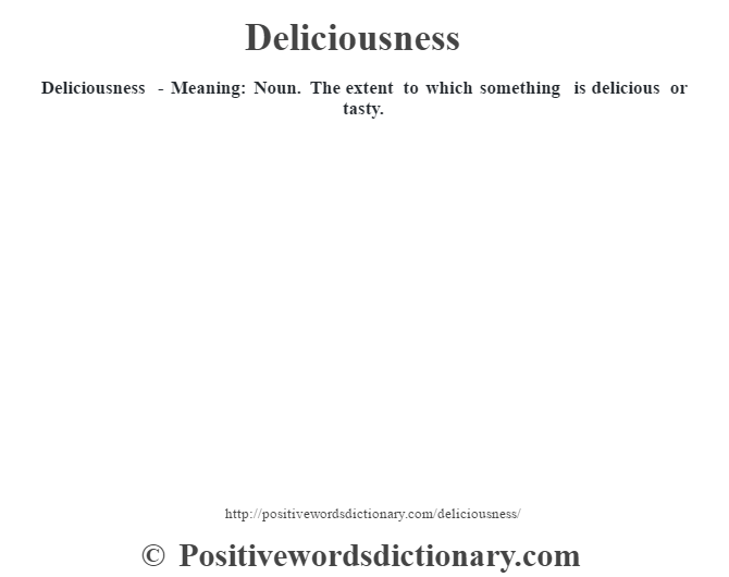 Deliciousness - Meaning: Noun. The extent to which something is delicious or tasty.