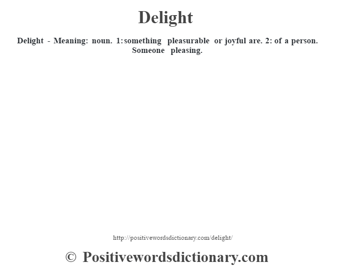 Delight - Meaning: noun. 1: something pleasurable or joyful are. 2: of a person. Someone pleasing.