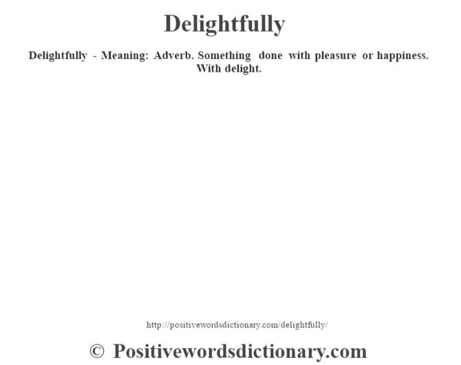 Delightfully - Meaning:  Adverb. Something done with pleasure or happiness. With delight.