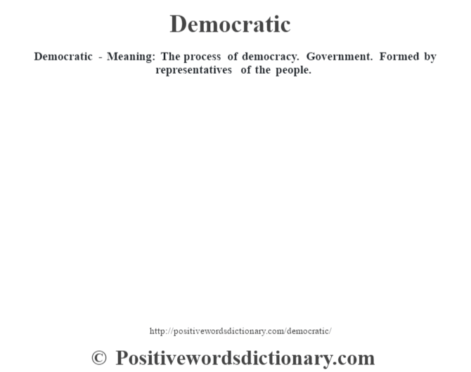 Democratic - Meaning: The process of democracy. Government. Formed by representatives of the people.