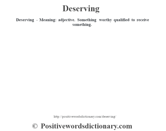 Deserving - Meaning: adjective. Something worthy qualified to receive something.