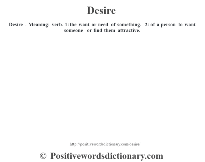 Desire - Meaning: verb. 1: the want or need of something. 2: of a person to want someone or find them attractive.