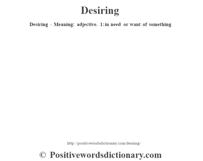 Desiring - Meaning: adjective. 1: in need or want of something