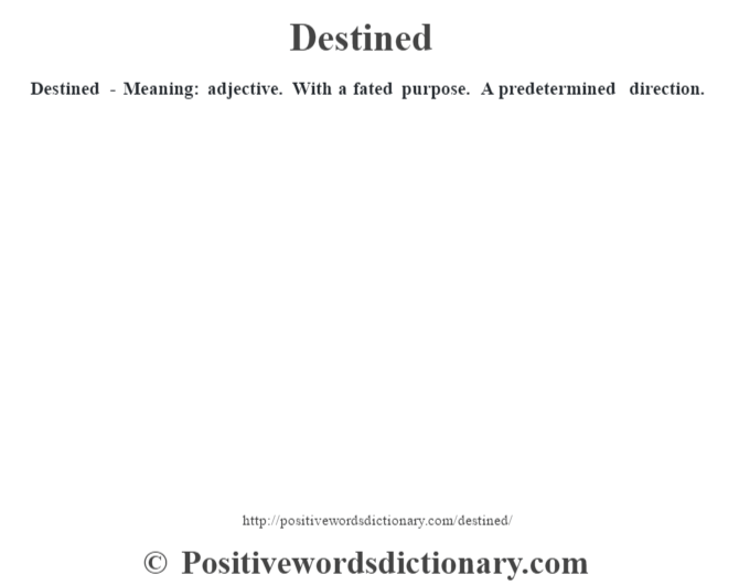 Destined - Meaning: adjective. With a fated purpose. A predetermined direction.